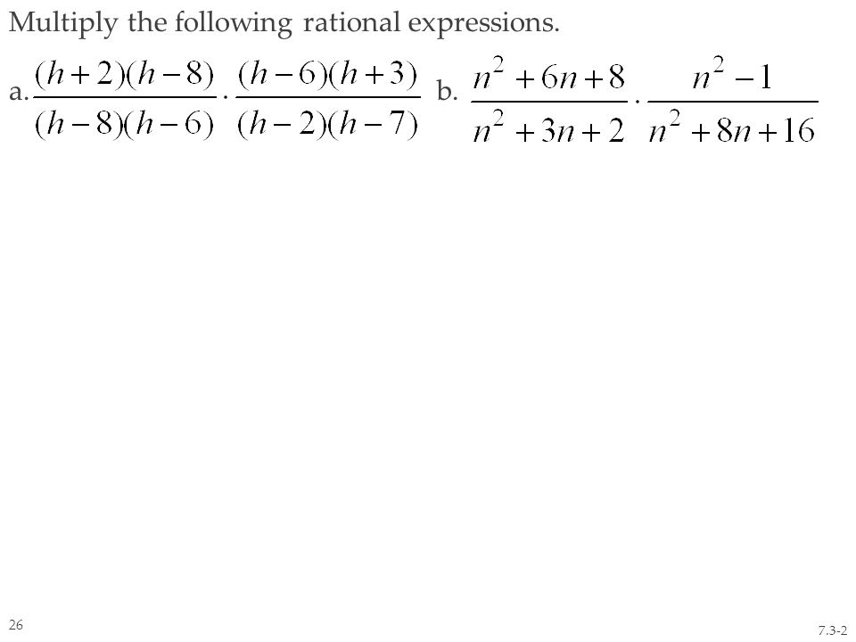 Multiply the following rational expressions. a. b. 7.3-2 26