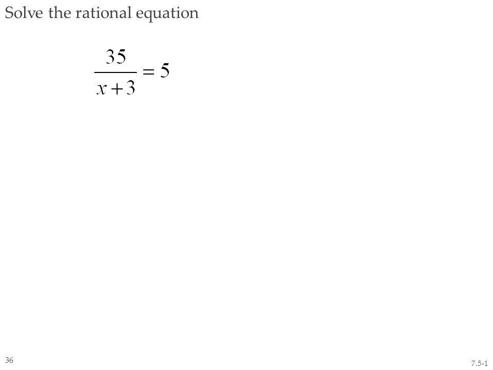 Solve the rational equation 7.5-1 36