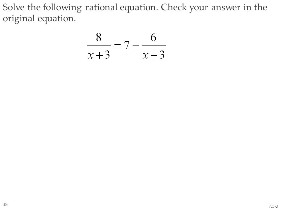 Solve the following rational equation. Check your answer in the original equation. 7.5-3 38
