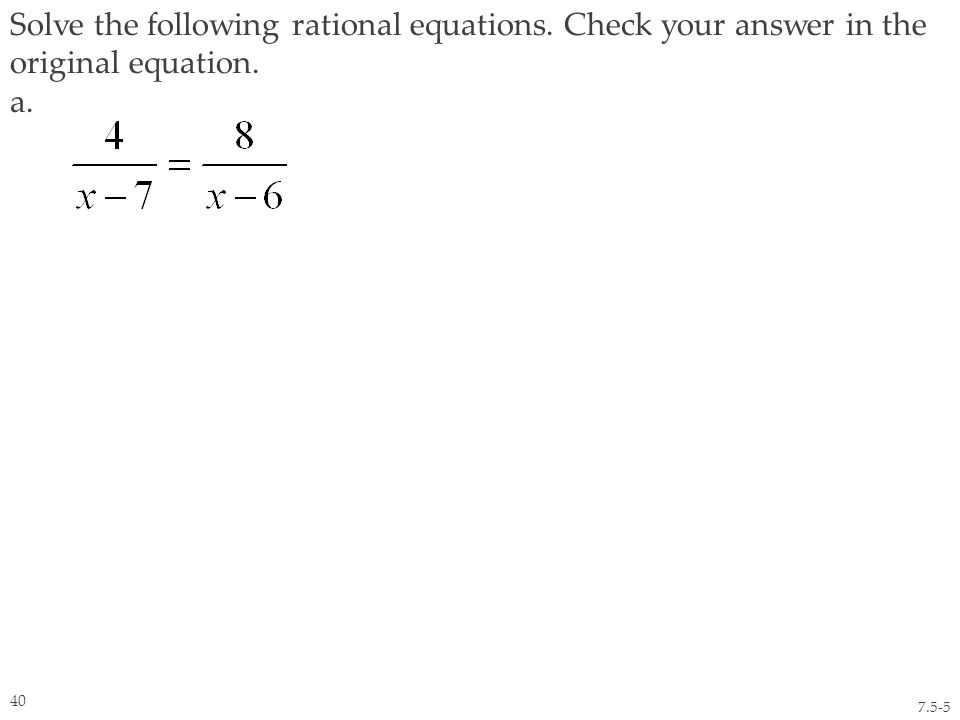 Solve the following rational equations. Check your answer in the original equation. a. 7.5-5 40