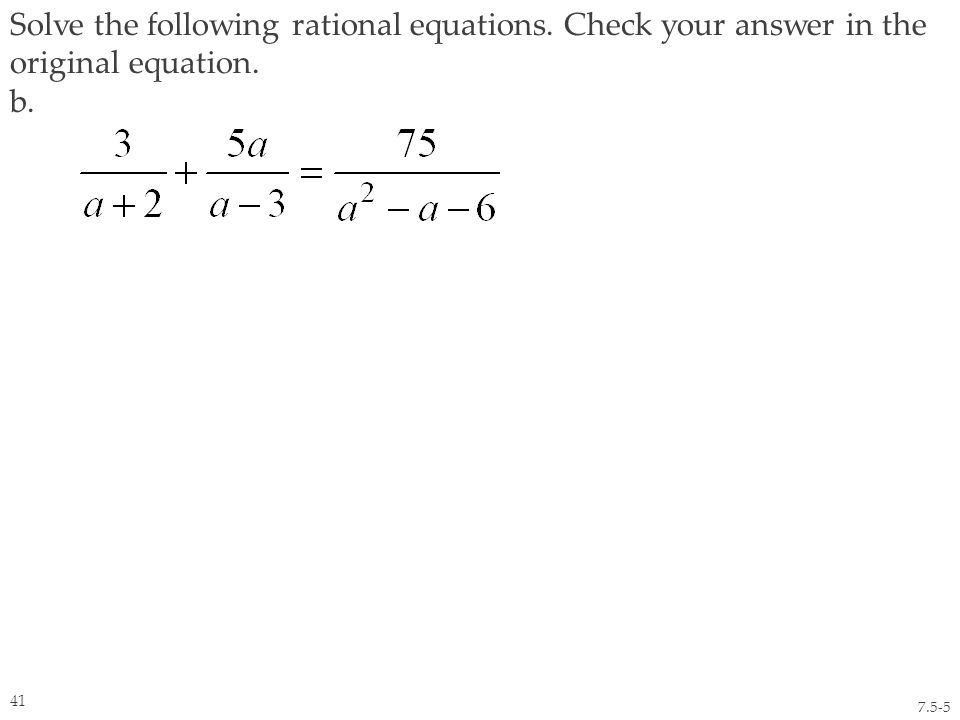 Solve the following rational equations. Check your answer in the original equation. b. 7.5-5 41