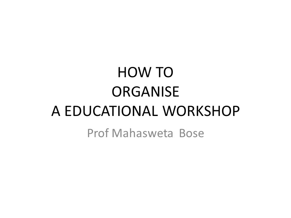 HOW TO ORGANISE A EDUCATIONAL WORKSHOP Prof Mahasweta Bose