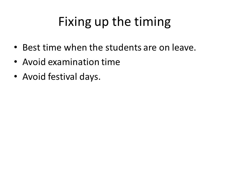 Fixing up the timing Best time when the students are on leave. Avoid examination time Avoid festival days.