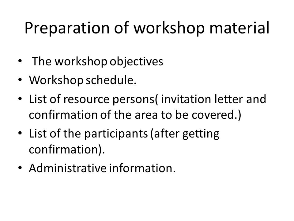 Preparation of workshop material The workshop objectives Workshop schedule. List of resource persons( invitation letter and confirmation of the area t