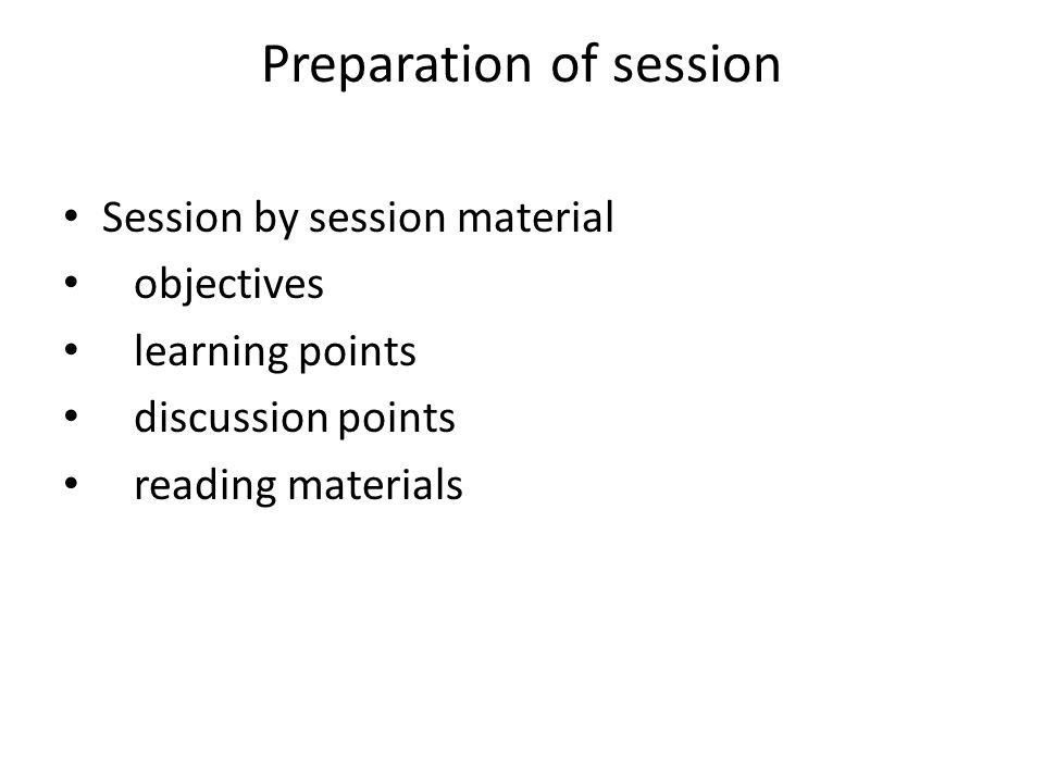 Preparation of session Session by session material objectives learning points discussion points reading materials