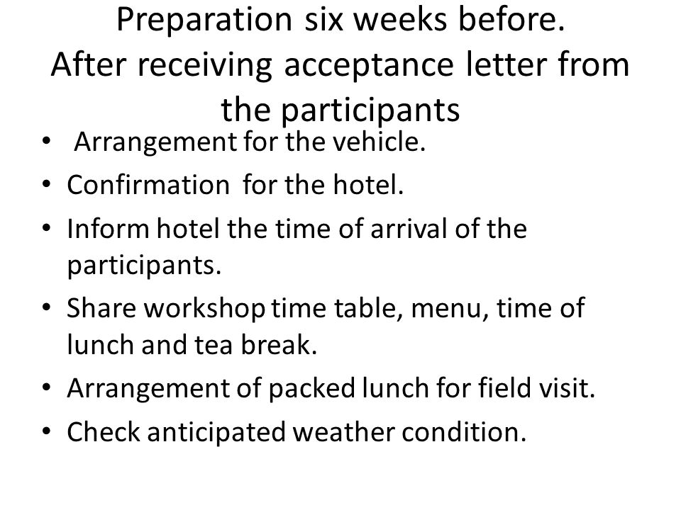 Preparation six weeks before. After receiving acceptance letter from the participants Arrangement for the vehicle. Confirmation for the hotel. Inform