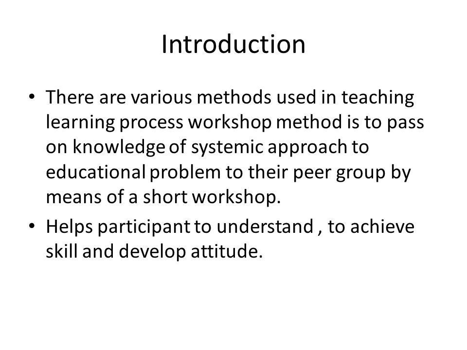 Introduction There are various methods used in teaching learning process workshop method is to pass on knowledge of systemic approach to educational p
