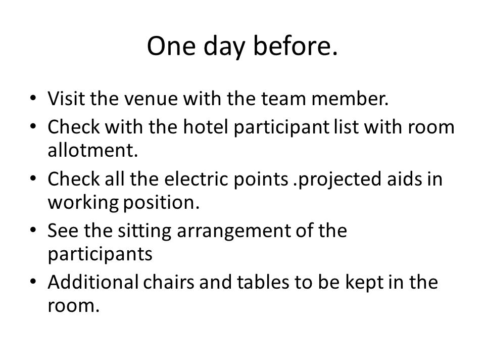 One day before. Visit the venue with the team member. Check with the hotel participant list with room allotment. Check all the electric points.project