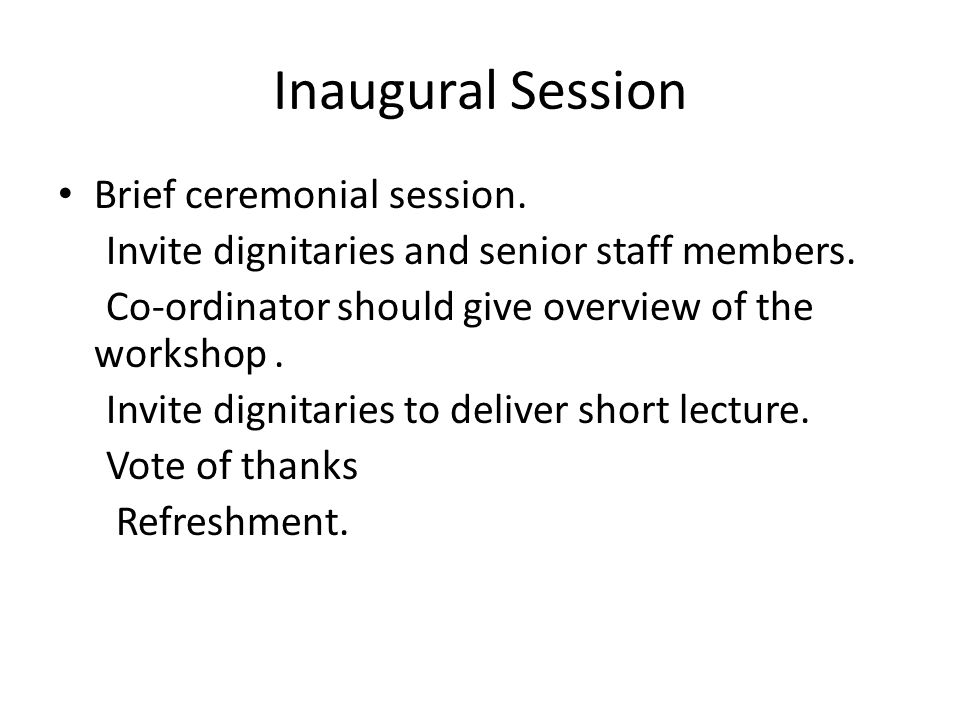 Inaugural Session Brief ceremonial session. Invite dignitaries and senior staff members. Co-ordinator should give overview of the workshop. Invite dig