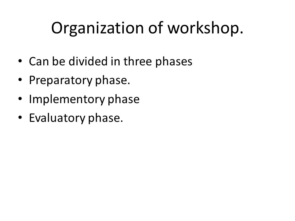 Organization of workshop. Can be divided in three phases Preparatory phase. Implementory phase Evaluatory phase.