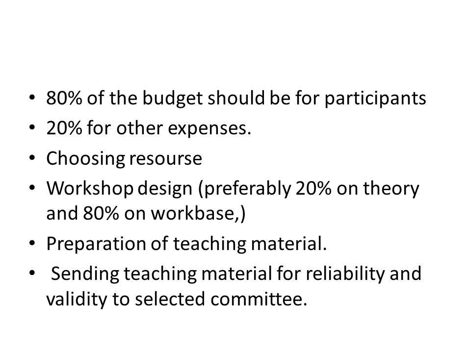 80% of the budget should be for participants 20% for other expenses. Choosing resourse Workshop design (preferably 20% on theory and 80% on workbase,)