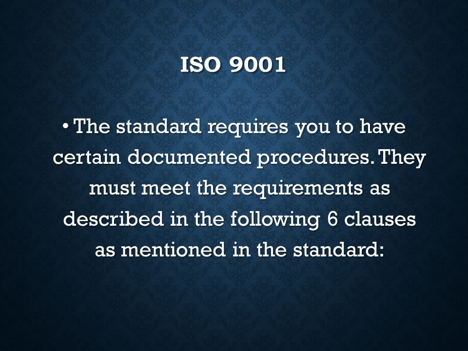 ISO 9001 ISO 9001 gives the requirements for what the organisation must do to manage processes affecting quality of its products and services. It does