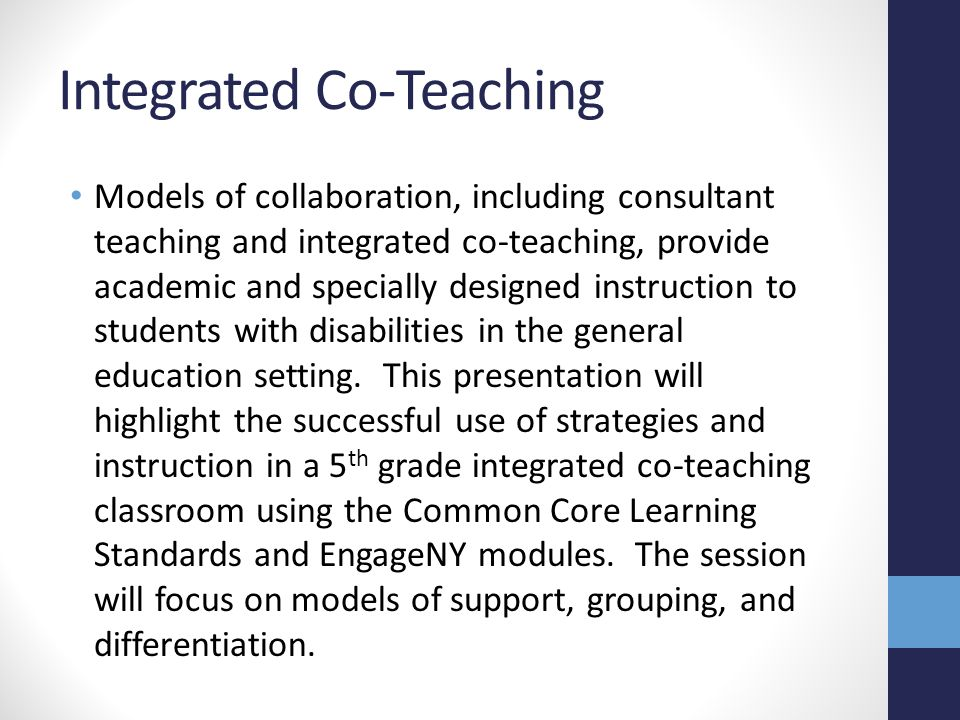 Objectives define integrated co-teaching in planning for special education services compare integrated co-teaching to other models of collaboration apply differentiation and models of co- teaching to module lessons from EngageNY evaluate challenges of co-teaching to generate possible solutions for successful collaboration