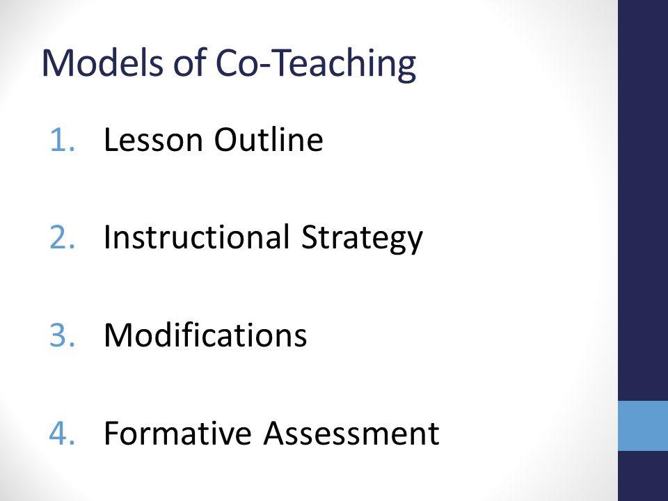 Models of Co-Teaching 1.Lesson Outline 2.Instructional Strategy 3.Modifications 4.Formative Assessment