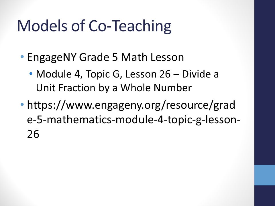 Models of Co-Teaching EngageNY Grade 5 Math Lesson Module 4, Topic G, Lesson 26 – Divide a Unit Fraction by a Whole Number https://www.engageny.org/re