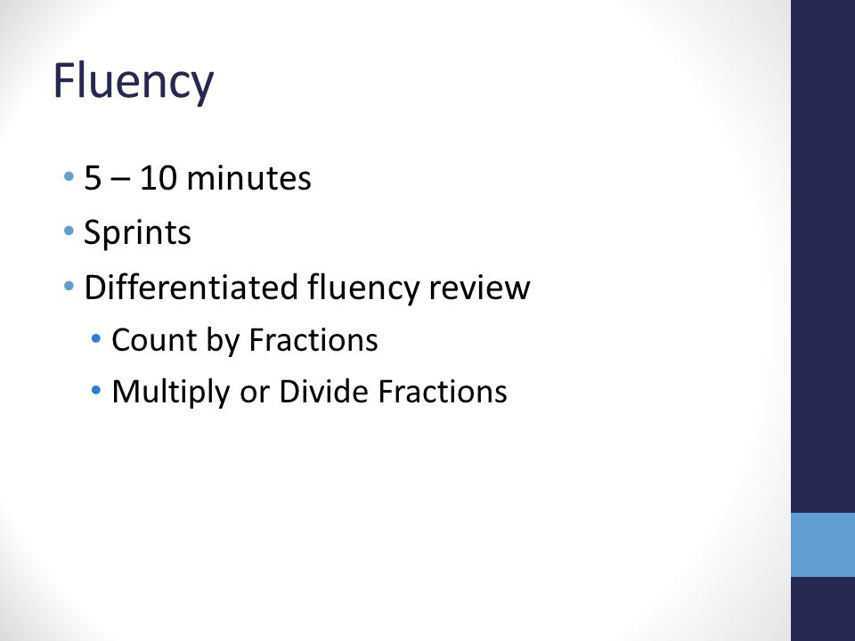 Fluency 5 – 10 minutes Sprints Differentiated fluency review Count by Fractions Multiply or Divide Fractions