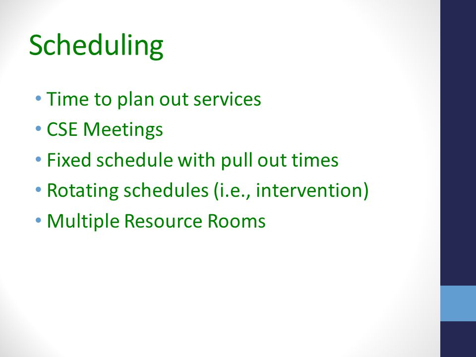 Scheduling Time to plan out services CSE Meetings Fixed schedule with pull out times Rotating schedules (i.e., intervention) Multiple Resource Rooms