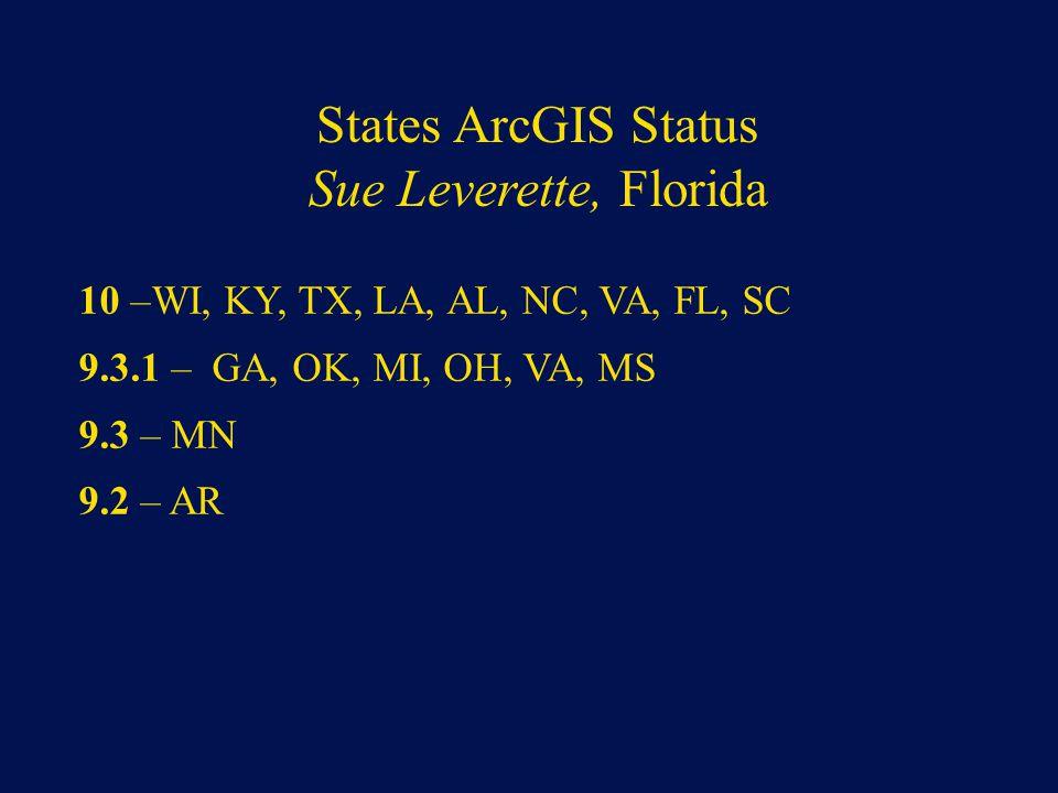 States ArcGIS Status Sue Leverette, Florida 10 –WI, KY, TX, LA, AL, NC, VA, FL, SC 9.3.1 – GA, OK, MI, OH, VA, MS 9.3 – MN 9.2 – AR