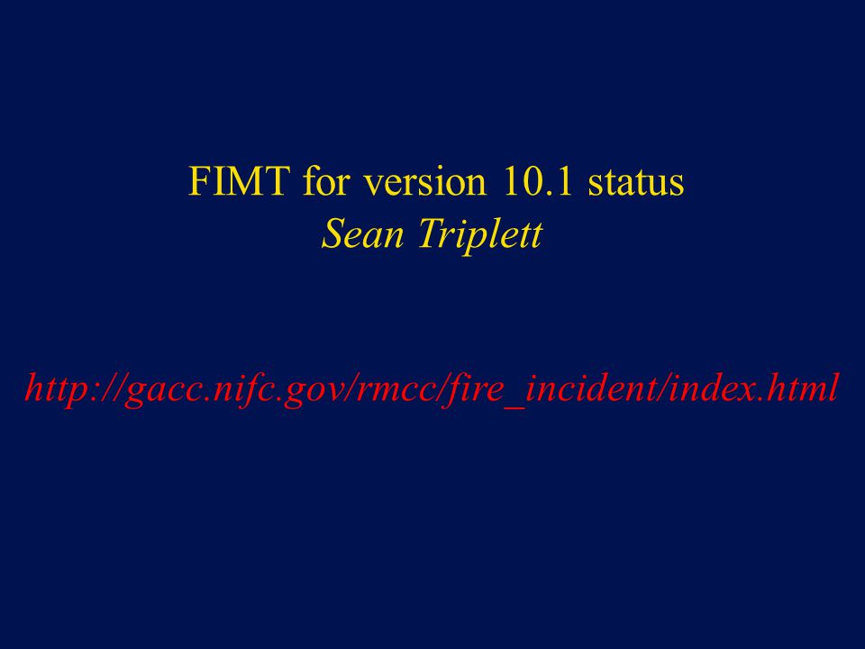 FIMT for version 10.1 status Sean Triplett http://gacc.nifc.gov/rmcc/fire_incident/index.html