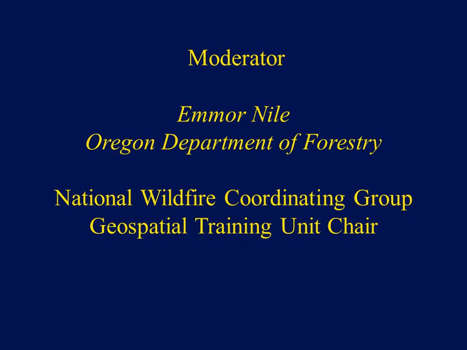 Moderator Emmor Nile Oregon Department of Forestry National Wildfire Coordinating Group Geospatial Training Unit Chair