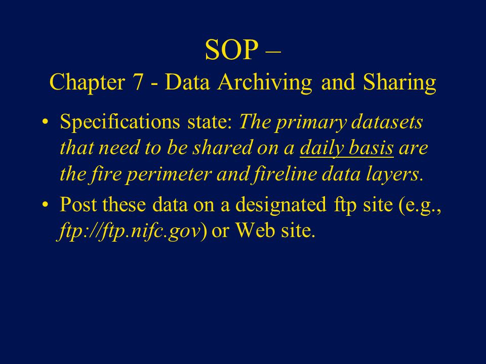 SOP – Chapter 7 - Data Archiving and Sharing Specifications state: The primary datasets that need to be shared on a daily basis are the fire perimeter and fireline data layers.