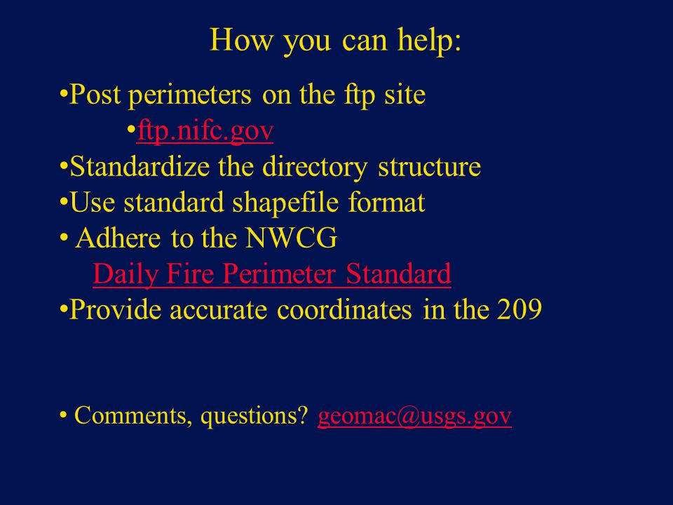 How you can help: Post perimeters on the ftp site ftp.nifc.gov Standardize the directory structure Use standard shapefile format Adhere to the NWCG Daily Fire Perimeter Standard Provide accurate coordinates in the 209 Comments, questions.