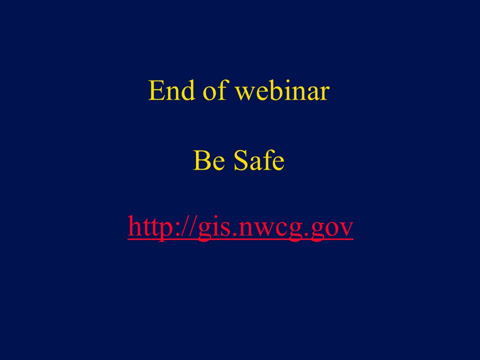 End of webinar Be Safe http://gis.nwcg.gov