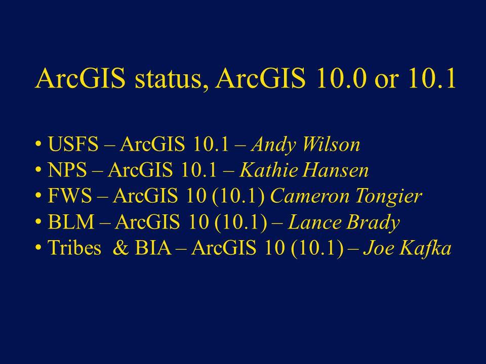 ArcGIS status, ArcGIS 10.0 or 10.1 USFS – ArcGIS 10.1 – Andy Wilson NPS – ArcGIS 10.1 – Kathie Hansen FWS – ArcGIS 10 (10.1) Cameron Tongier BLM – ArcGIS 10 (10.1) – Lance Brady Tribes & BIA – ArcGIS 10 (10.1) – Joe Kafka