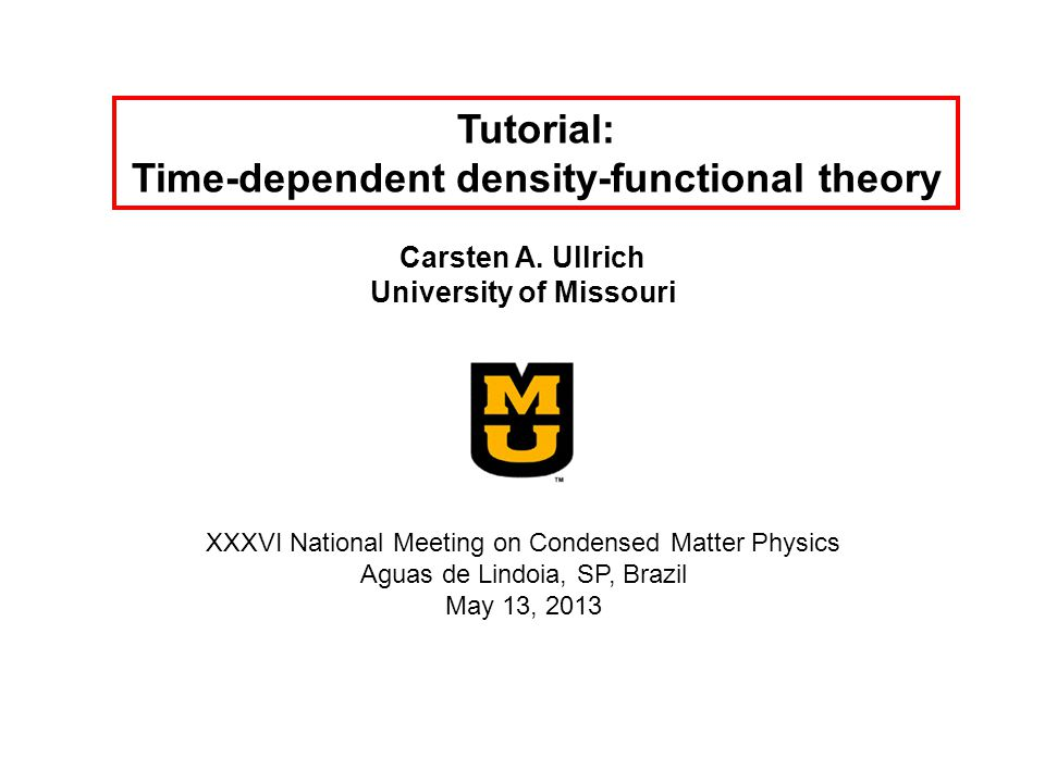 Tutorial: Time-dependent density-functional theory Carsten A. Ullrich University of Missouri XXXVI National Meeting on Condensed Matter Physics Aguas