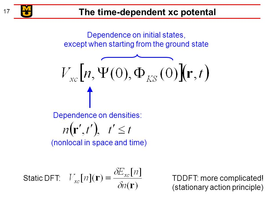 17 The time-dependent xc potental Dependence on initial states, except when starting from the ground state Dependence on densities: (nonlocal in space and time) Static DFT:TDDFT: more complicated.