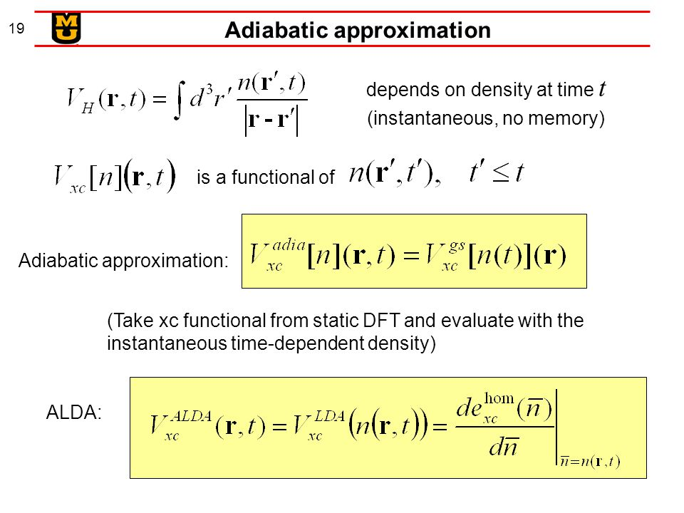 19 depends on density at time t (instantaneous, no memory) is a functional of Adiabatic approximation: (Take xc functional from static DFT and evaluate with the instantaneous time-dependent density) ALDA: Adiabatic approximation
