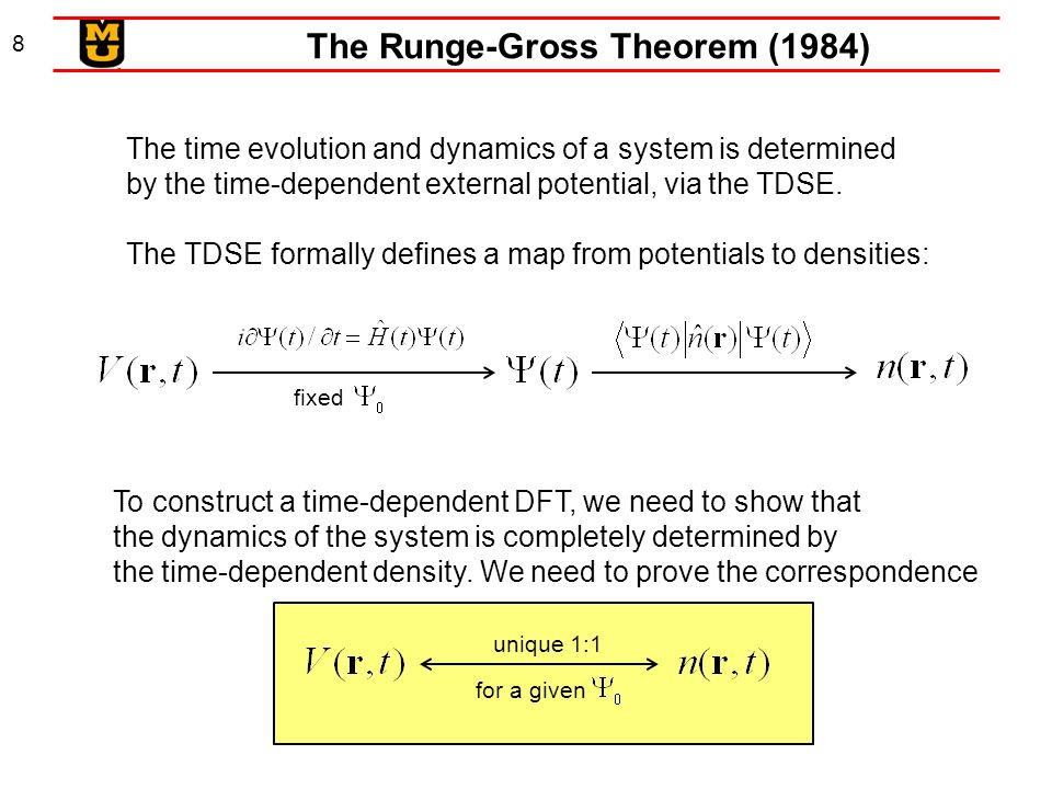 8 The Runge-Gross Theorem (1984) The time evolution and dynamics of a system is determined by the time-dependent external potential, via the TDSE. The