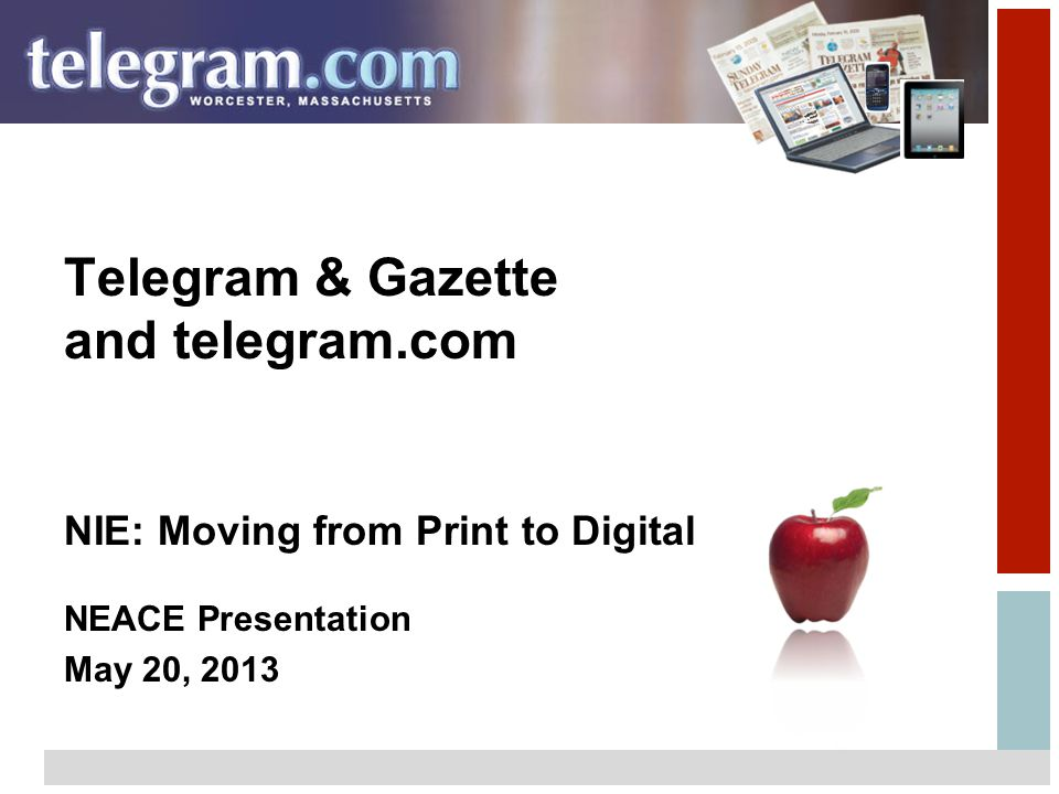 1 Telegram & Gazette and telegram.com NIE: Moving from Print to Digital NEACE Presentation May 20, 2013