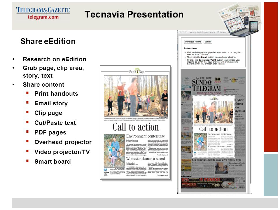 12 Tecnavia Share eEdition Research on eEdition Grab page, clip area, story, text Share content  Print handouts  Email story  Clip page  Cut/Paste text  PDF pages  Overhead projector  Video projector/TV  Smart board Tecnavia Presentation