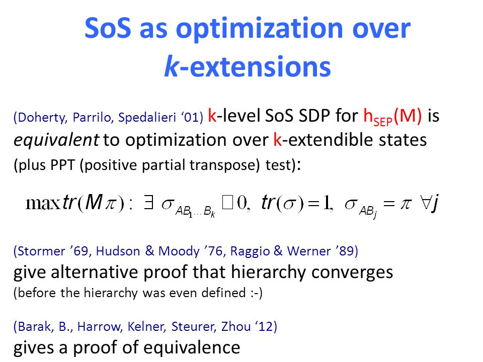 SoS as optimization over k-extensions (Doherty, Parrilo, Spedalieri '01) k-level SoS SDP for h SEP (M) is equivalent to optimization over k-extendible states (plus PPT (positive partial transpose) test) : (Stormer '69, Hudson & Moody '76, Raggio & Werner '89) give alternative proof that hierarchy converges (before the hierarchy was even defined :-) (Barak, B., Harrow, Kelner, Steurer, Zhou '12) gives a proof of equivalence