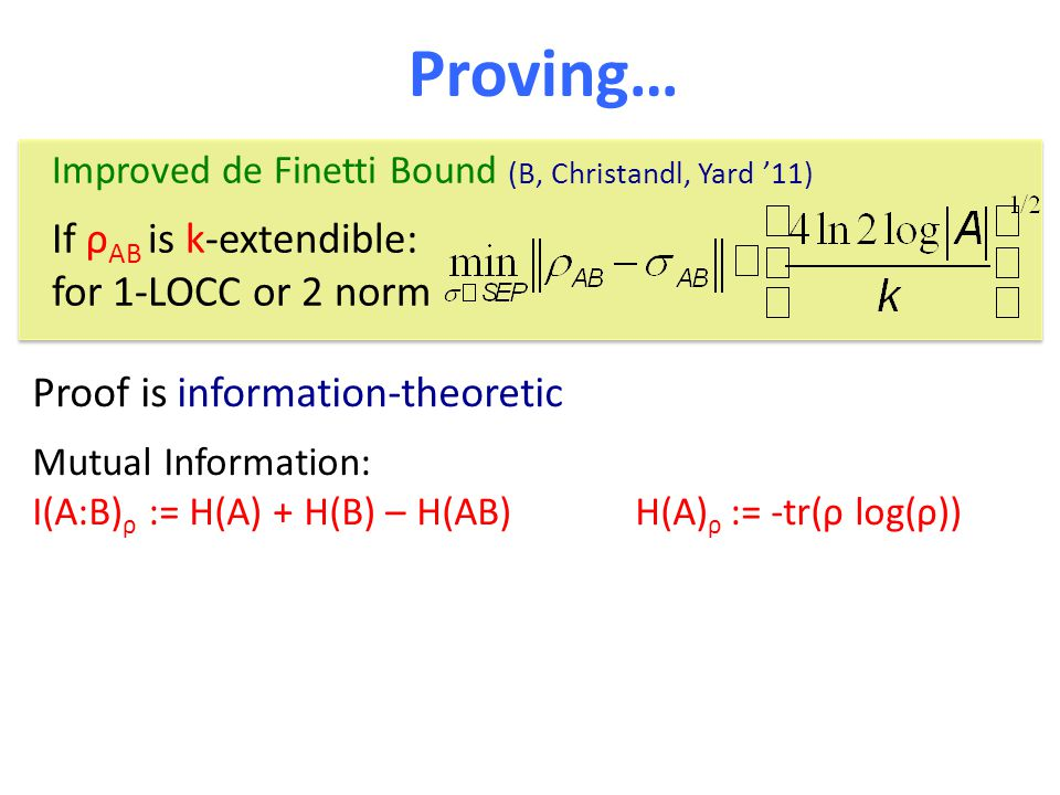 Proving… Improved de Finetti Bound (B, Christandl, Yard '11) If ρ AB is k-extendible: for 1-LOCC or 2 norm Proof is information-theoretic Mutual Information: I(A:B) ρ := H(A) + H(B) – H(AB) H(A) ρ := -tr(ρ log(ρ))