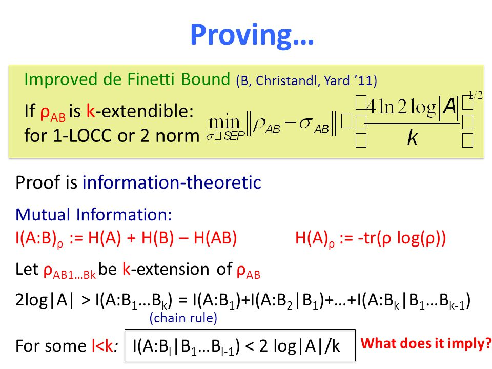 Proving… Proof is information-theoretic Mutual Information: I(A:B) ρ := H(A) + H(B) – H(AB) H(A) ρ := -tr(ρ log(ρ)) Let ρ AB1…Bk be k-extension of ρ AB 2log|A| > I(A:B 1 …B k ) = I(A:B 1 )+I(A:B 2 |B 1 )+…+I(A:B k |B 1 …B k-1 ) For some l<k: I(A:B l |B 1 …B l-1 ) < 2 log|A|/k (chain rule) What does it imply.