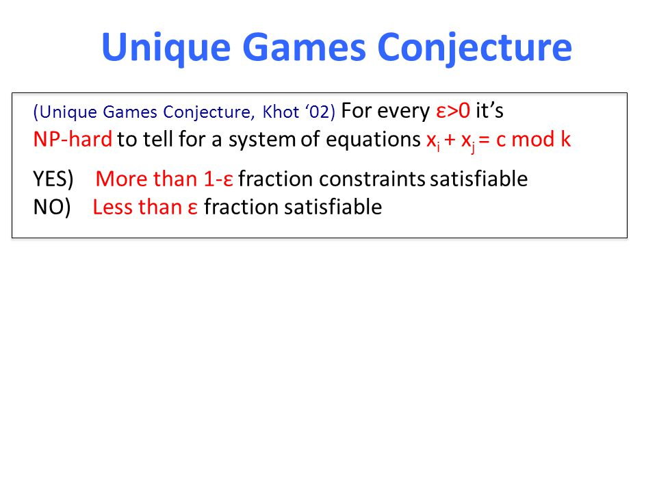 Unique Games Conjecture (Unique Games Conjecture, Khot '02) For every ε>0 it's NP-hard to tell for a system of equations x i + x j = c mod k YES) More than 1-ε fraction constraints satisfiable NO) Less than ε fraction satisfiable