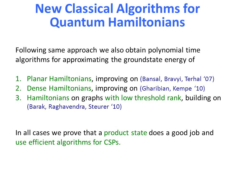 New Classical Algorithms for Quantum Hamiltonians Following same approach we also obtain polynomial time algorithms for approximating the groundstate energy of 1.Planar Hamiltonians, improving on (Bansal, Bravyi, Terhal '07) 2.Dense Hamiltonians, improving on (Gharibian, Kempe '10) 3.Hamiltonians on graphs with low threshold rank, building on (Barak, Raghavendra, Steurer '10) In all cases we prove that a product state does a good job and use efficient algorithms for CSPs.