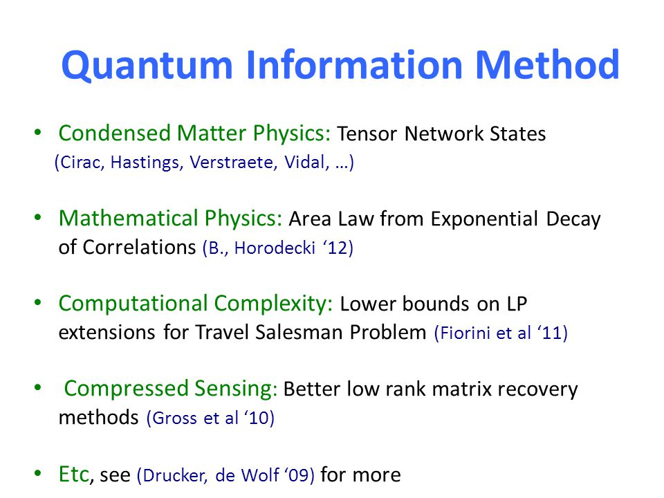 Quantum Information Method Condensed Matter Physics: Tensor Network States (Cirac, Hastings, Verstraete, Vidal, …) Mathematical Physics: Area Law from Exponential Decay of Correlations (B., Horodecki '12) Computational Complexity: Lower bounds on LP extensions for Travel Salesman Problem (Fiorini et al '11) Compressed Sensing : Better low rank matrix recovery methods (Gross et al '10) Etc, see (Drucker, de Wolf '09) for more
