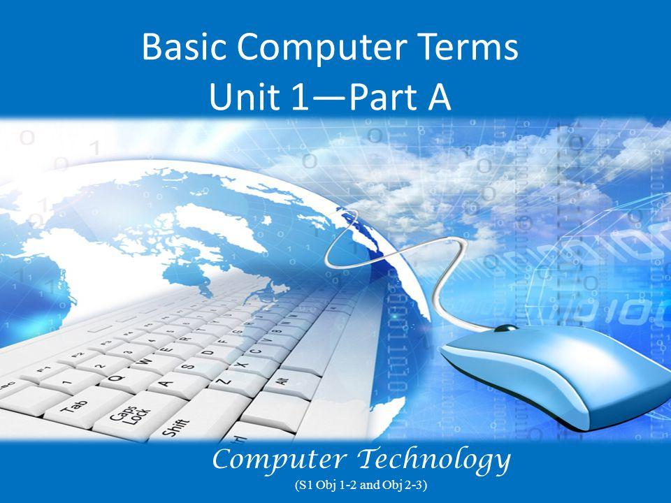 Basic Computer Terms Unit 1—Part A Computer Technology (S1 Obj 1-2 and Obj 2-3)