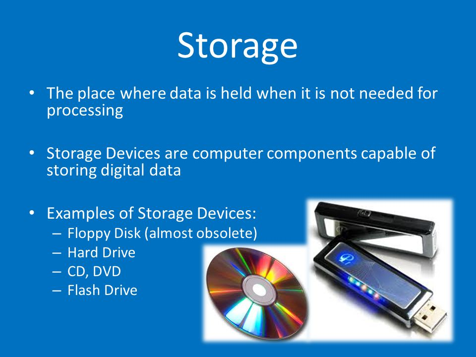 Storage The place where data is held when it is not needed for processing Storage Devices are computer components capable of storing digital data Exam