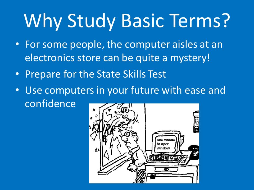 Why Study Basic Terms? For some people, the computer aisles at an electronics store can be quite a mystery! Prepare for the State Skills Test Use comp