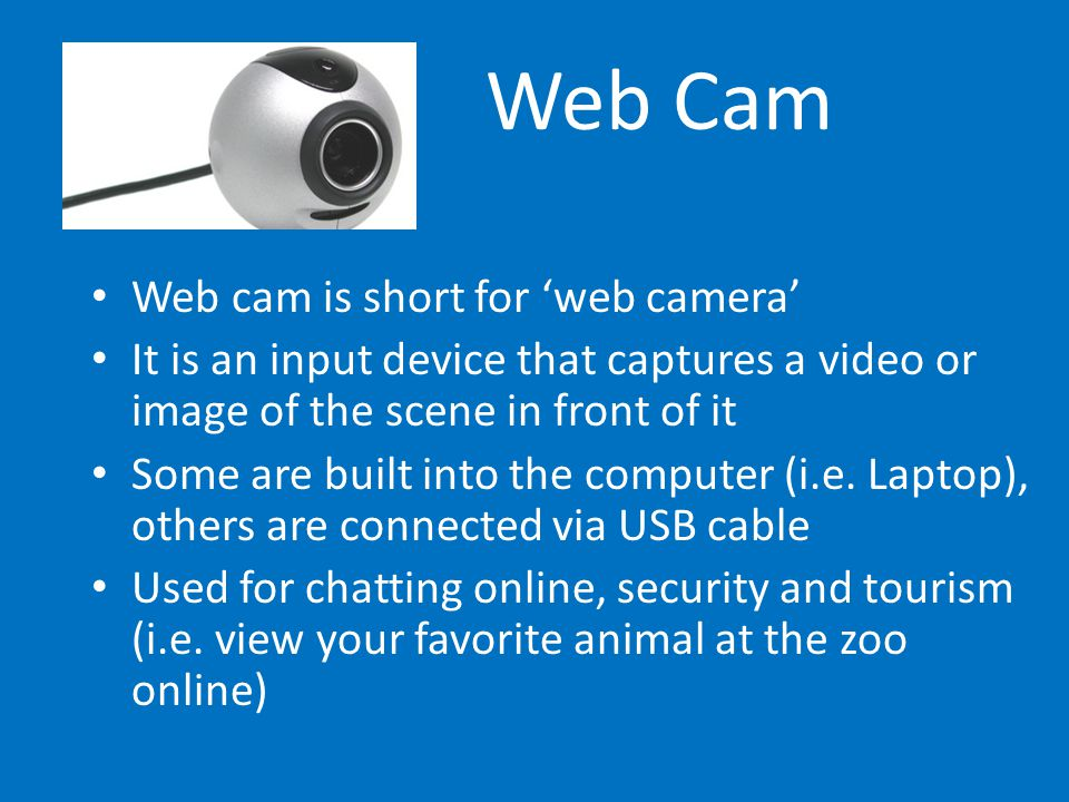 Web Cam Web cam is short for 'web camera' It is an input device that captures a video or image of the scene in front of it Some are built into the com
