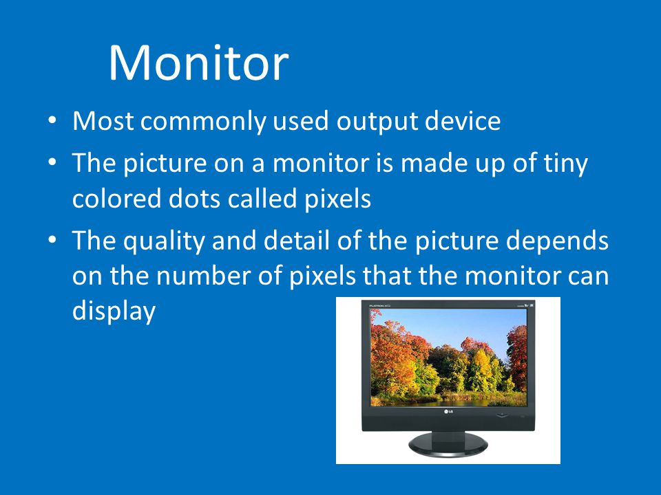 Monitor Most commonly used output device The picture on a monitor is made up of tiny colored dots called pixels The quality and detail of the picture