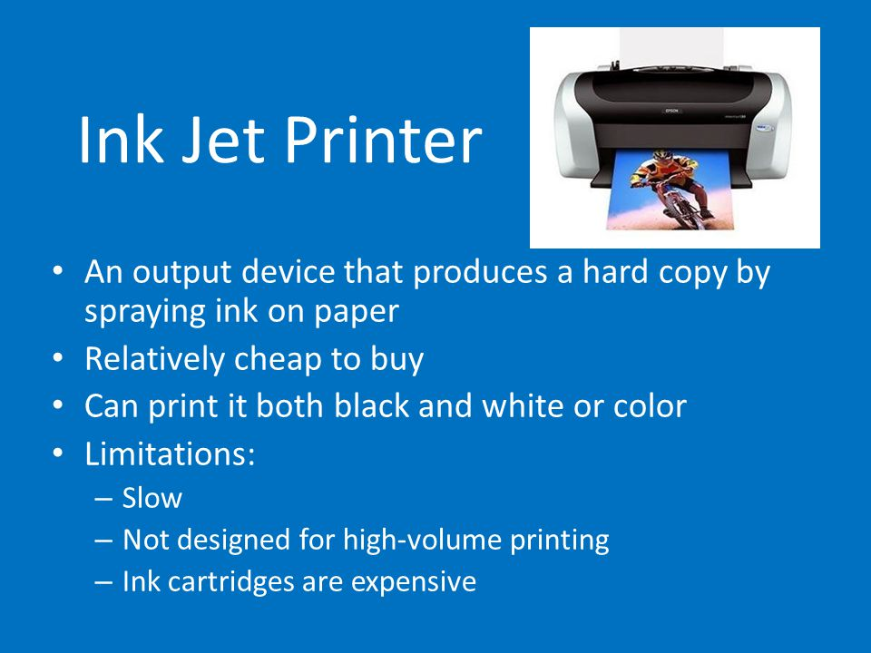 Ink Jet Printer An output device that produces a hard copy by spraying ink on paper Relatively cheap to buy Can print it both black and white or color