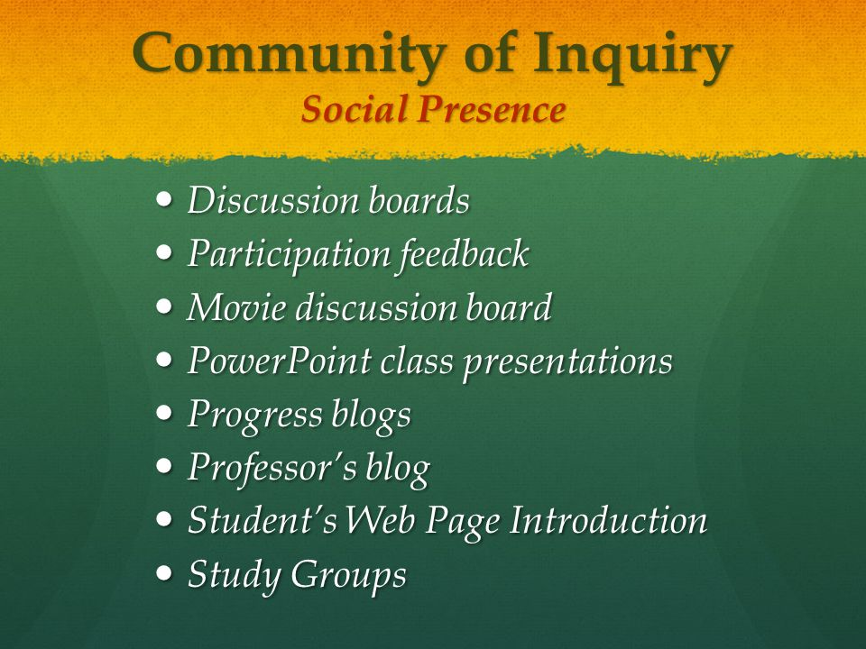 Community of Inquiry Social Presence Discussion boards Discussion boards Participation feedback Participation feedback Movie discussion board Movie discussion board PowerPoint class presentations PowerPoint class presentations Progress blogs Progress blogs Professor's blog Professor's blog Student's Web Page Introduction Student's Web Page Introduction Study Groups Study Groups