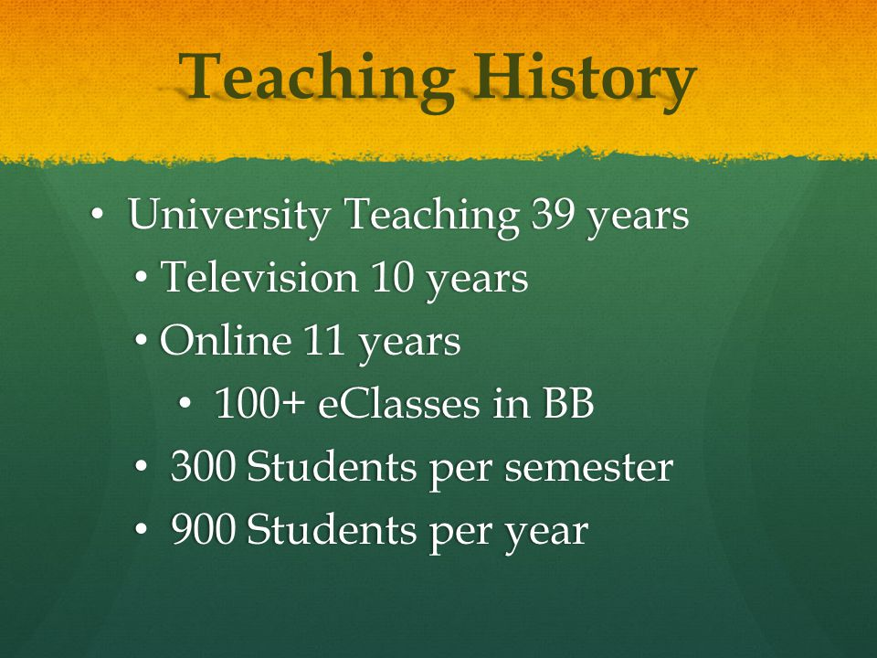 Teaching History University Teaching 39 years University Teaching 39 years Television 10 years Television 10 years Online 11 years Online 11 years 100+ eClasses in BB 100+ eClasses in BB 300 Students per semester 300 Students per semester 900 Students per year 900 Students per year