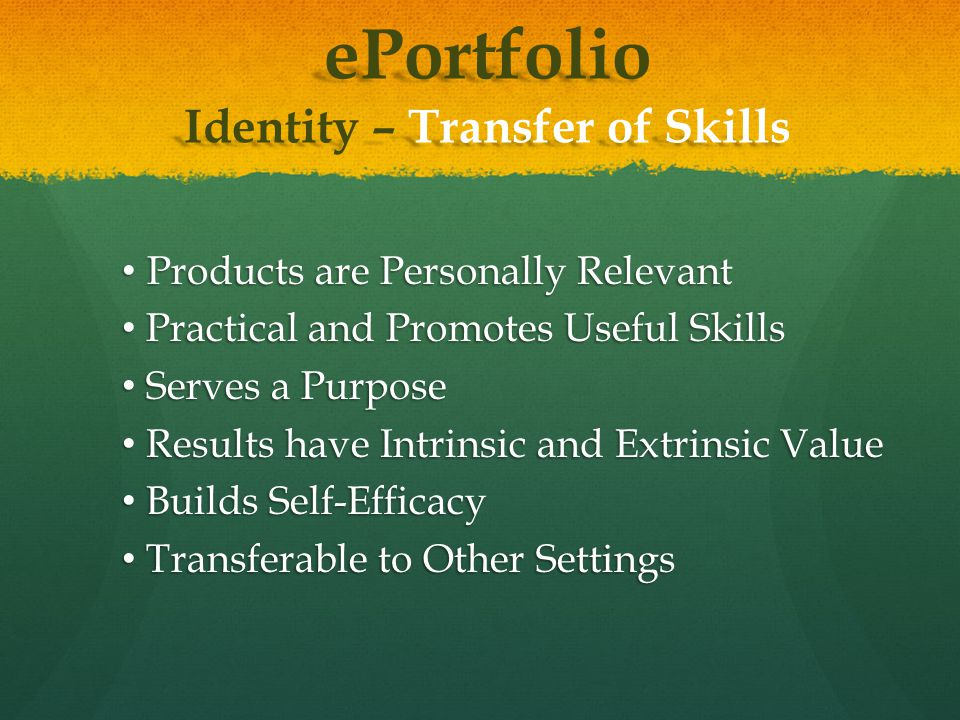 ePortfolio Identity – Transfer of Skills Products are Personally Relevant Products are Personally Relevant Practical and Promotes Useful Skills Practical and Promotes Useful Skills Serves a Purpose Serves a Purpose Results have Intrinsic and Extrinsic Value Results have Intrinsic and Extrinsic Value Builds Self-Efficacy Builds Self-Efficacy Transferable to Other Settings Transferable to Other Settings
