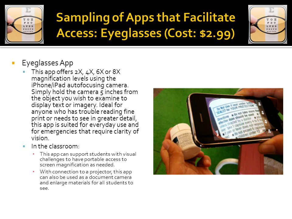  Eyeglasses App  This app offers 2X, 4X, 6X or 8X magnification levels using the iPhone/iPad autofocusing camera.